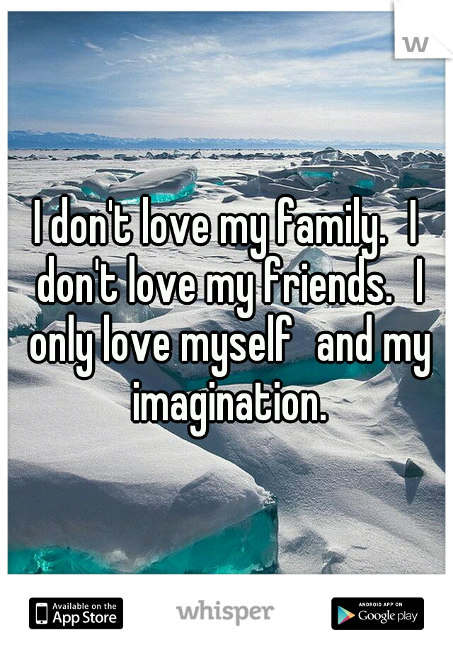 I don't love my family. I don't love my friends. I only love myself and my imagination.
