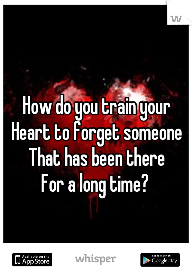 How do you train your Heart to forget someone  That has been there  For a long time?