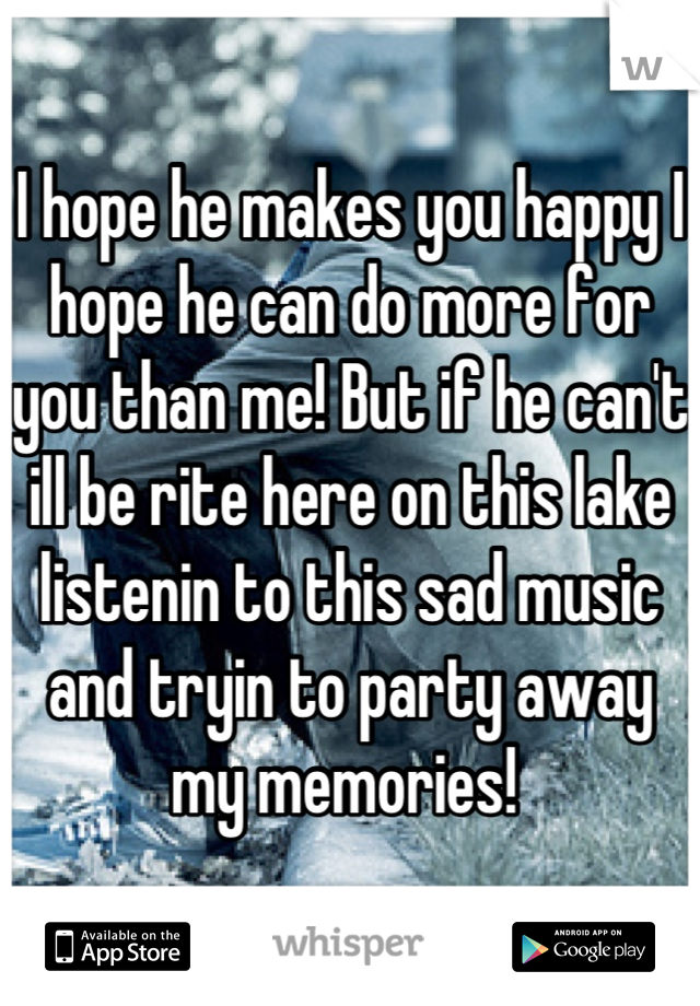 I hope he makes you happy I hope he can do more for you than me! But if he can't ill be rite here on this lake listenin to this sad music and tryin to party away my memories!