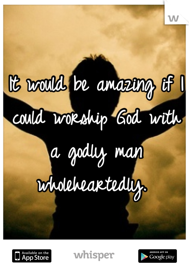 It would be amazing if I could worship God with a godly man wholeheartedly.