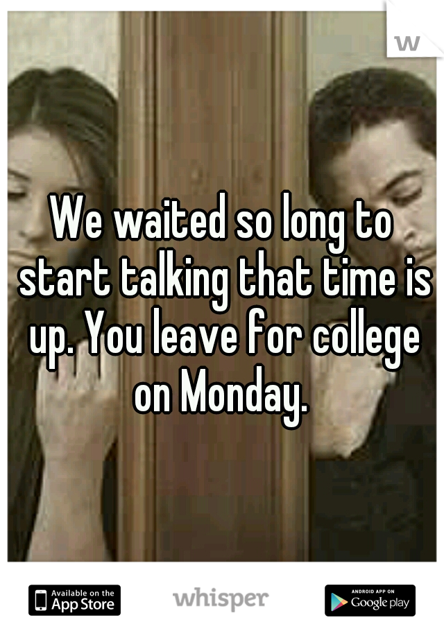 We waited so long to start talking that time is up. You leave for college on Monday.