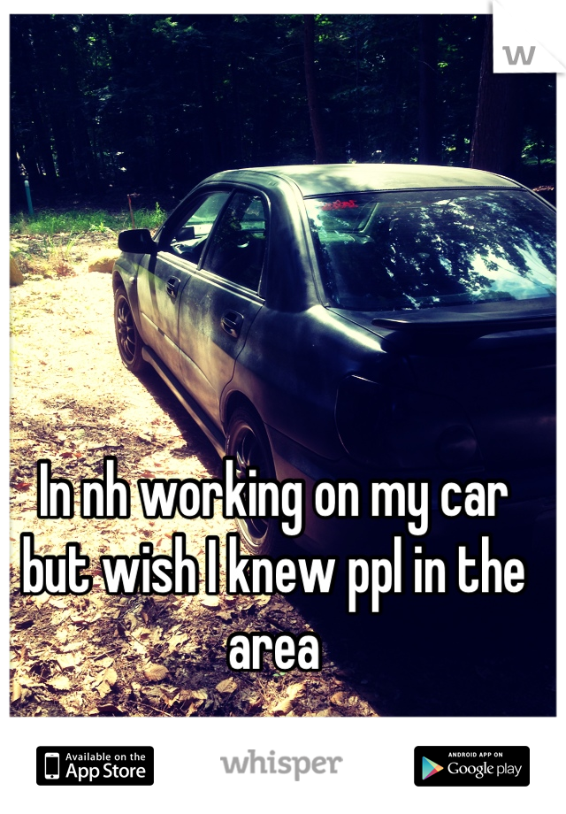 In nh working on my car but wish I knew ppl in the area