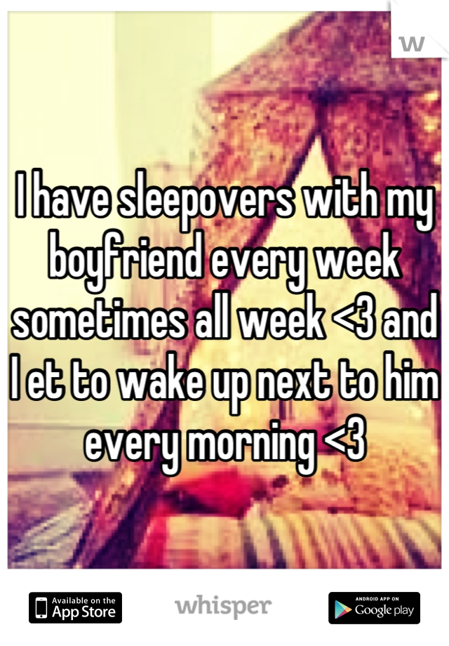 I have sleepovers with my boyfriend every week sometimes all week <3 and I et to wake up next to him every morning <3