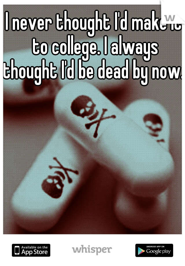 I never thought I'd make it to college. I always thought I'd be dead by now.