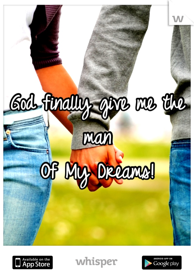 God finally give me the man  Of My Dreams!
