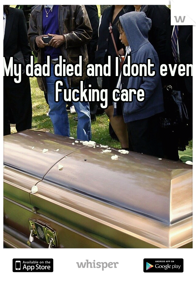 My dad died and I dont even fucking care