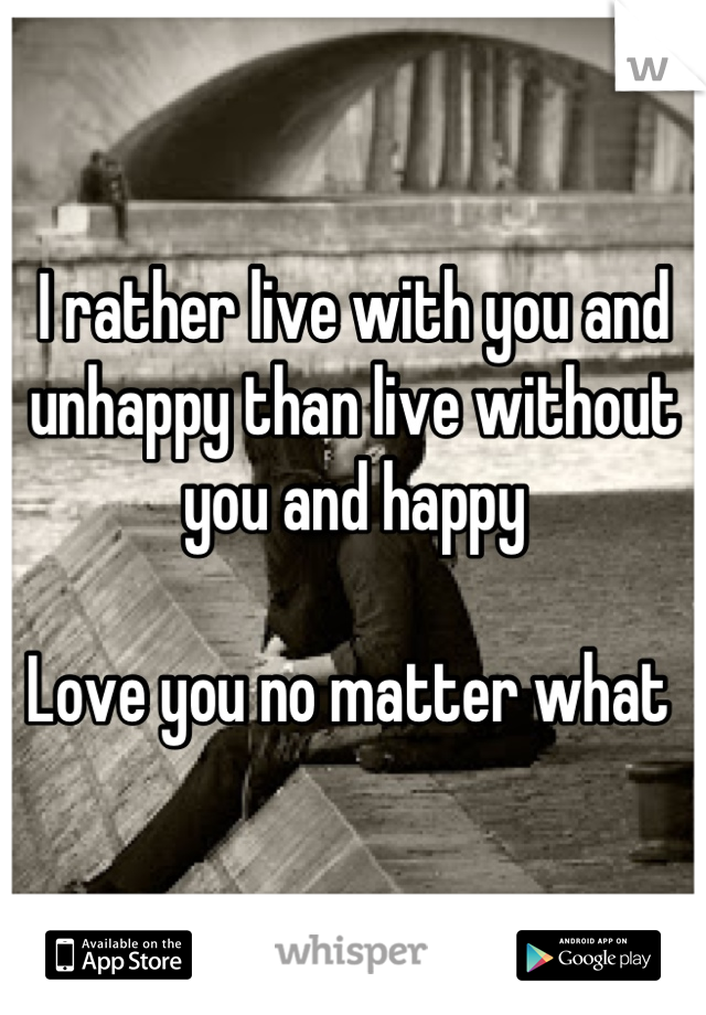 I rather live with you and unhappy than live without you and happy   Love you no matter what