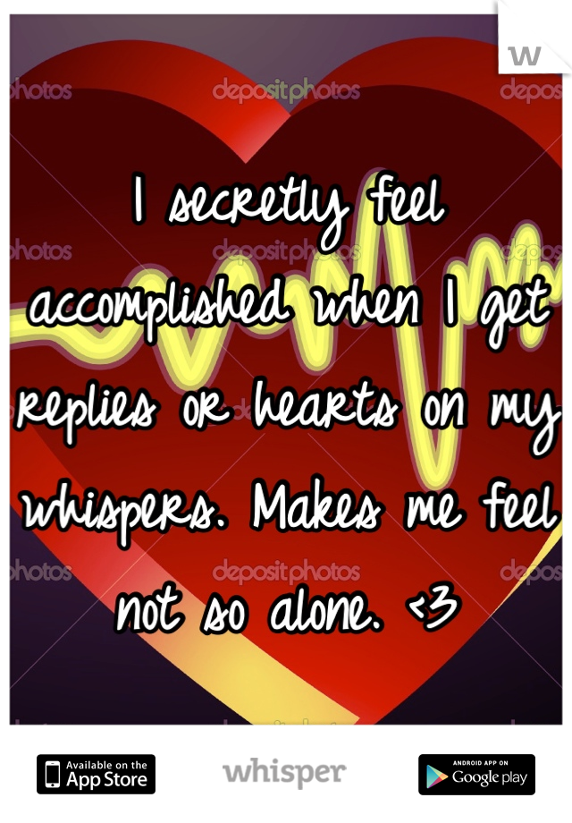 I secretly feel accomplished when I get replies or hearts on my whispers. Makes me feel not so alone. <3