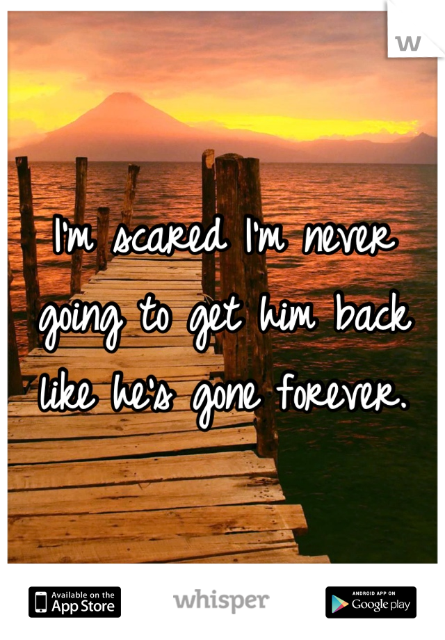 I'm scared I'm never going to get him back like he's gone forever.