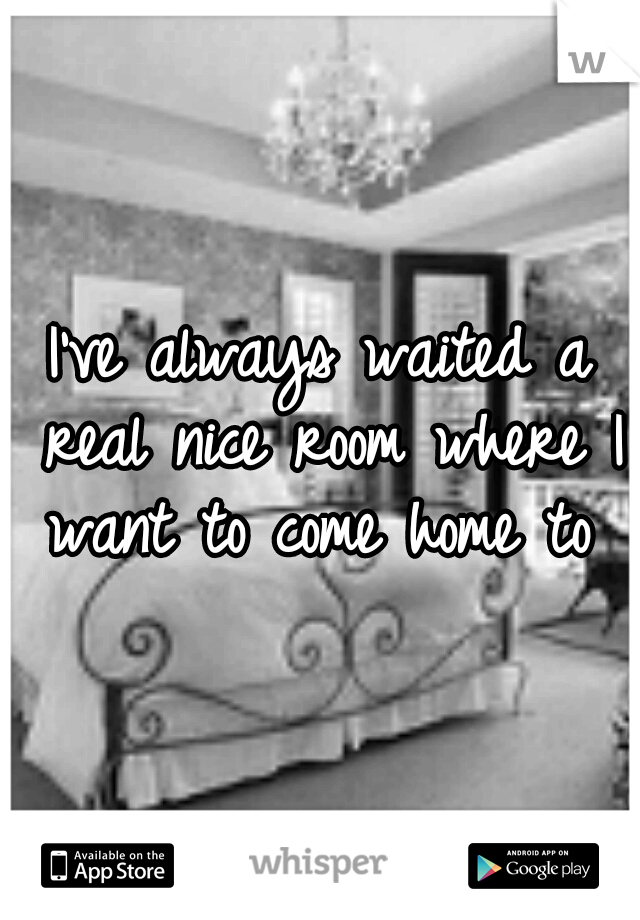 I've always waited a real nice room where I want to come home to
