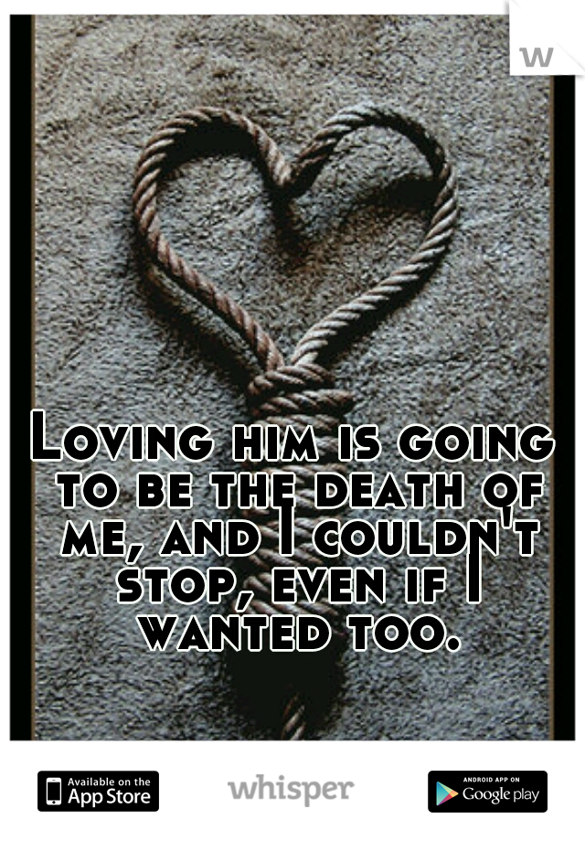 Loving him is going to be the death of me, and I couldn't stop, even if I wanted too.