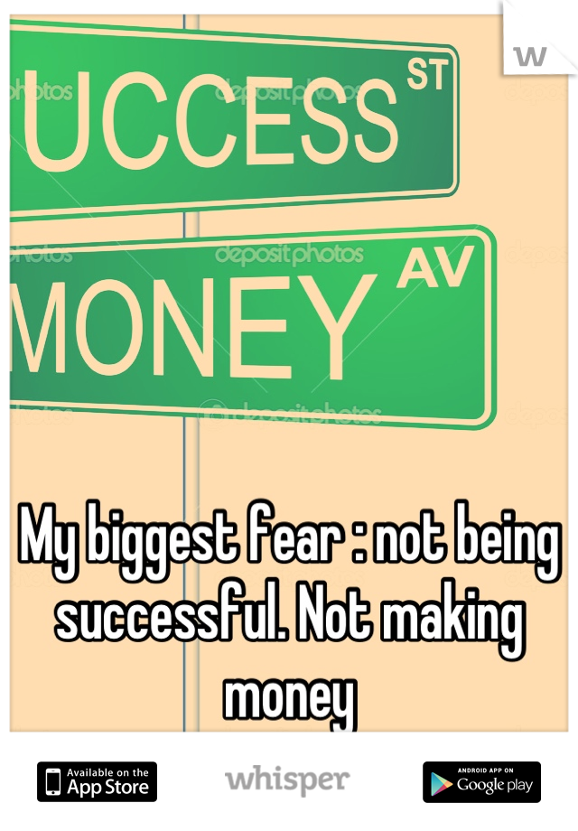My biggest fear : not being successful. Not making money