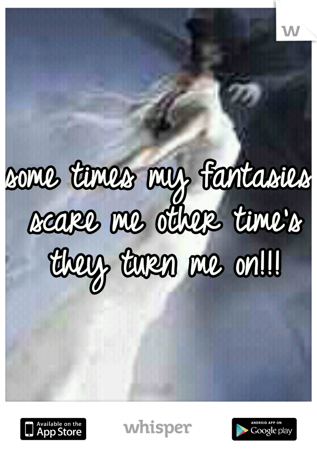 some times my fantasies scare me other time's they turn me on!!!