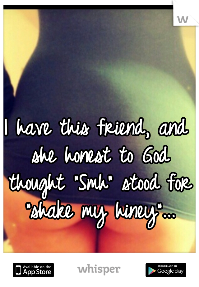 """I have this friend, and she honest to God thought """"Smh"""" stood for """"shake my hiney""""..."""