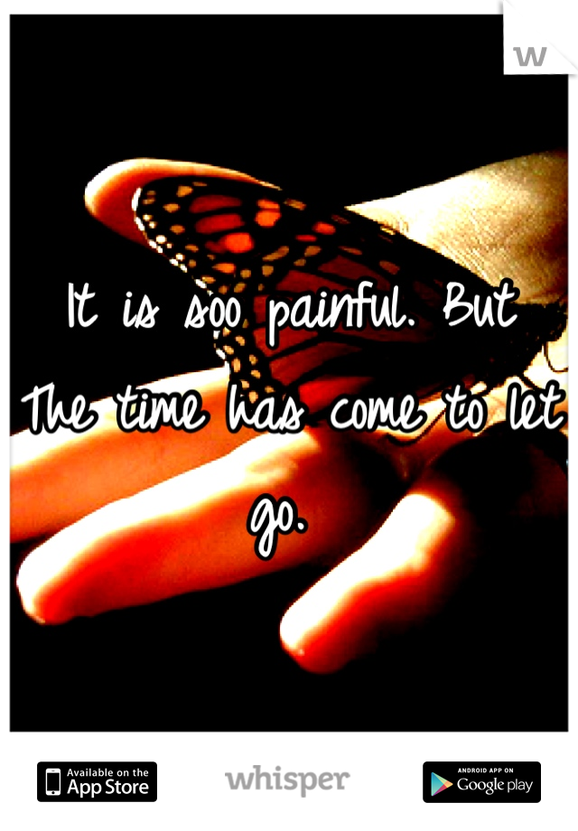 It is soo painful. But  The time has come to let go.