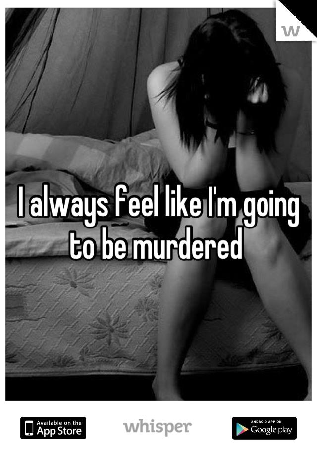 I always feel like I'm going to be murdered
