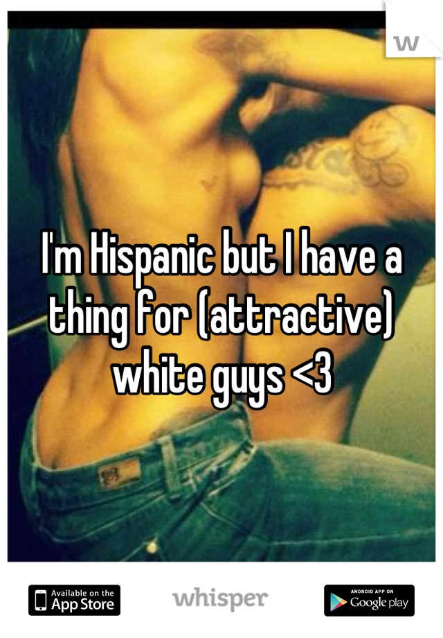 I'm Hispanic but I have a thing for (attractive) white guys <3