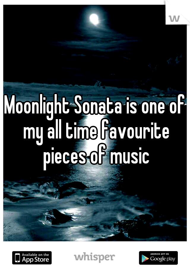 Moonlight Sonata is one of my all time favourite pieces of music