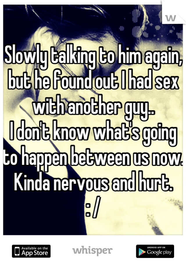 Slowly talking to him again, but he found out I had sex with another guy.. I don't know what's going to happen between us now. Kinda nervous and hurt.  : /