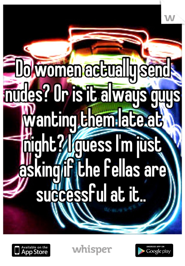 Do women actually send nudes? Or is it always guys wanting them late at night? I guess I'm just asking if the fellas are successful at it..