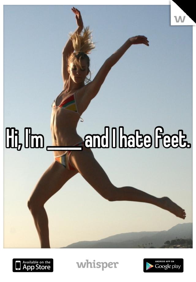 Hi, I'm _____ and I hate feet.