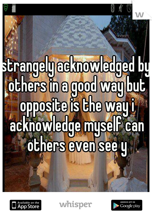 strangely acknowledged by others in a good way but opposite is the way i acknowledge myself can others even see y