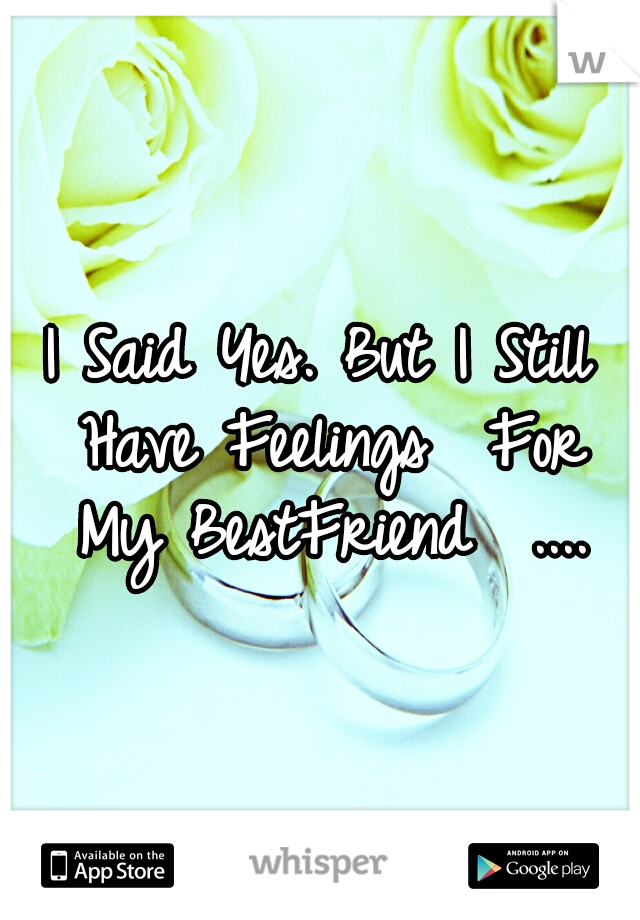 I Said Yes. But I Still Have Feelings  For My BestFriend  ....