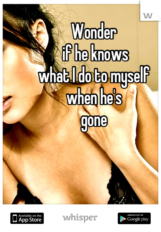 Wonder  if he knows  what I do to myself when he's  gone