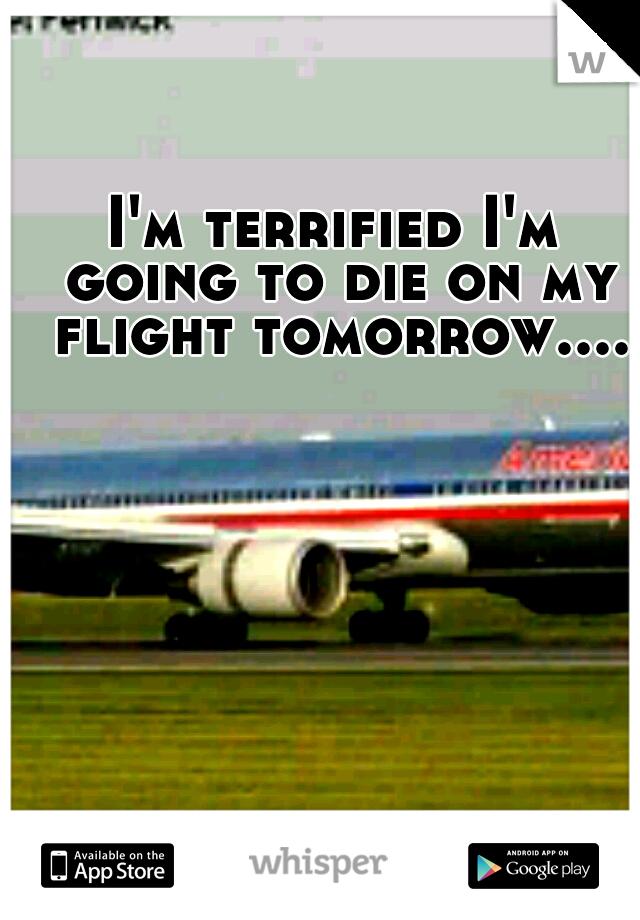 I'm terrified I'm going to die on my flight tomorrow....
