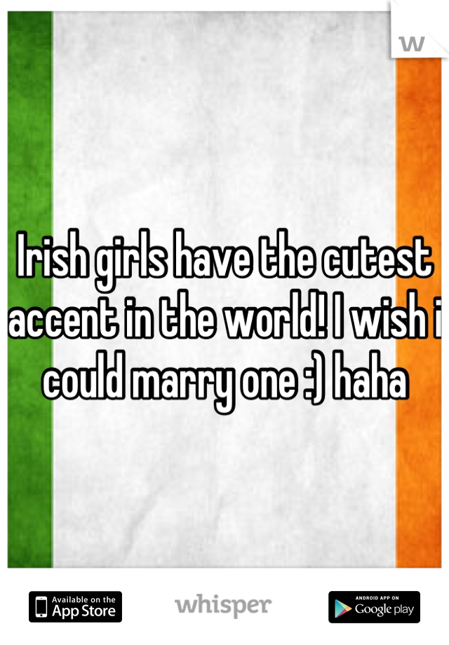 Irish girls have the cutest accent in the world! I wish i could marry one :) haha