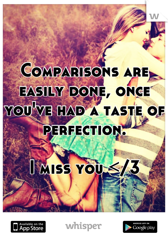 Comparisons are easily done, once you've had a taste of perfection.  I miss you </3