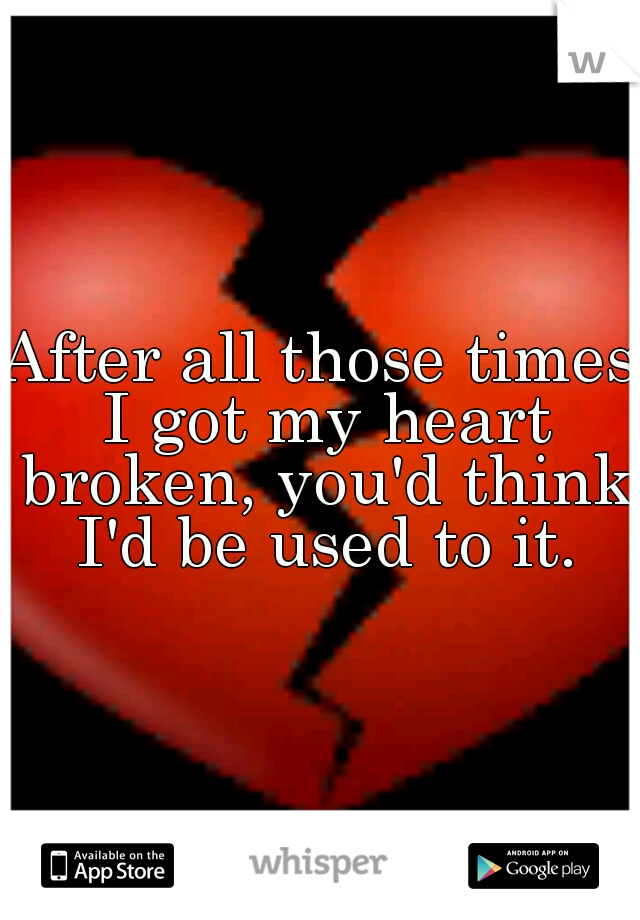 After all those times I got my heart broken, you'd think I'd be used to it.