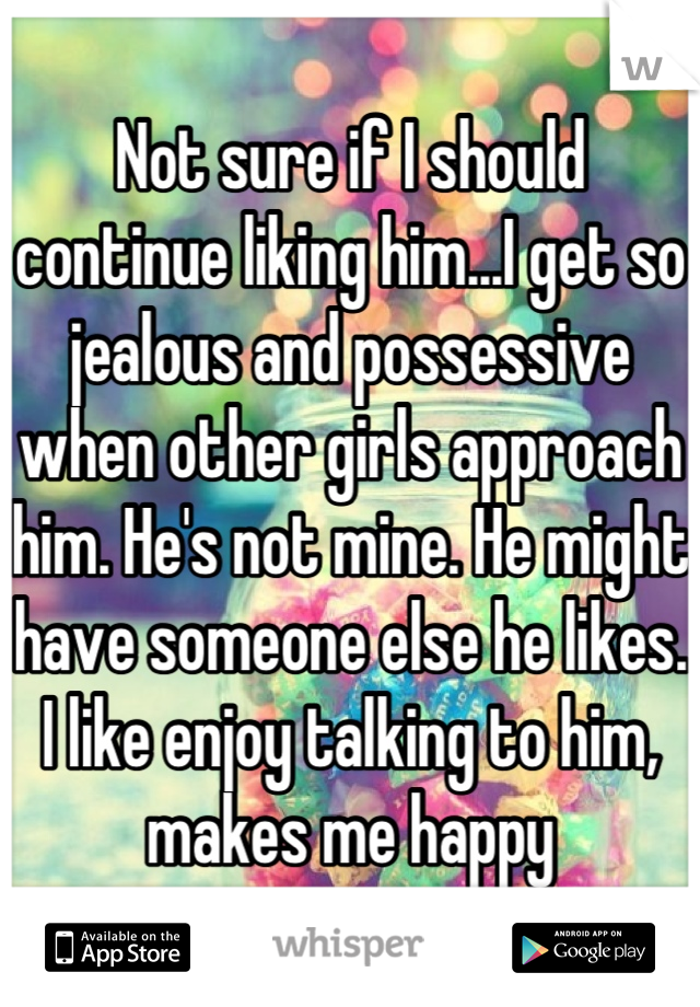 Not sure if I should continue liking him...I get so jealous and possessive when other girls approach him. He's not mine. He might have someone else he likes. I like enjoy talking to him, makes me happy
