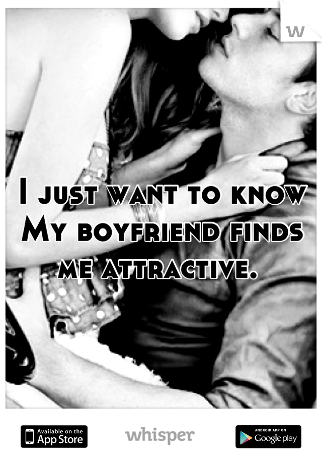 I just want to know  My boyfriend finds me attractive.