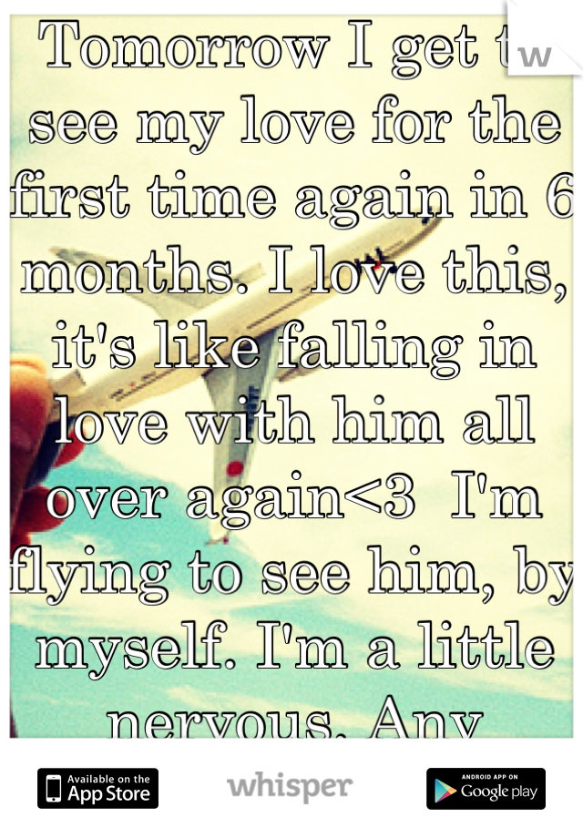 Tomorrow I get to see my love for the first time again in 6 months. I love this, it's like falling in love with him all over again<3  I'm flying to see him, by myself. I'm a little nervous. Any advice?
