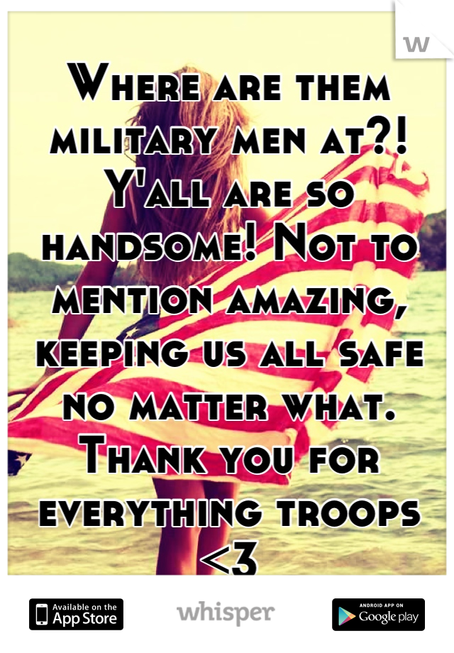 Where are them military men at?! Y'all are so handsome! Not to mention amazing, keeping us all safe no matter what. Thank you for everything troops <3