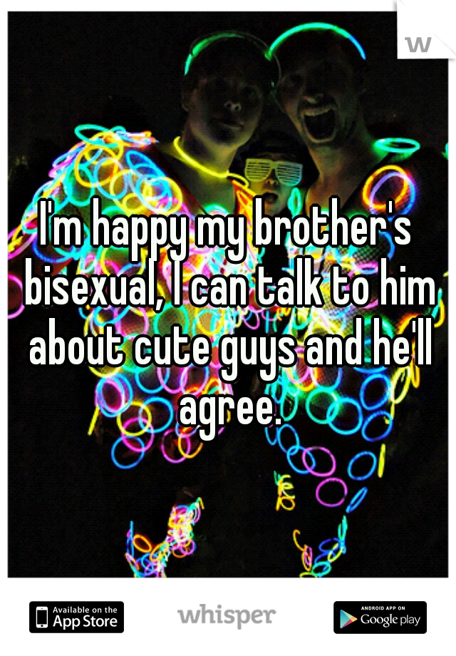 I'm happy my brother's bisexual, I can talk to him about cute guys and he'll agree.