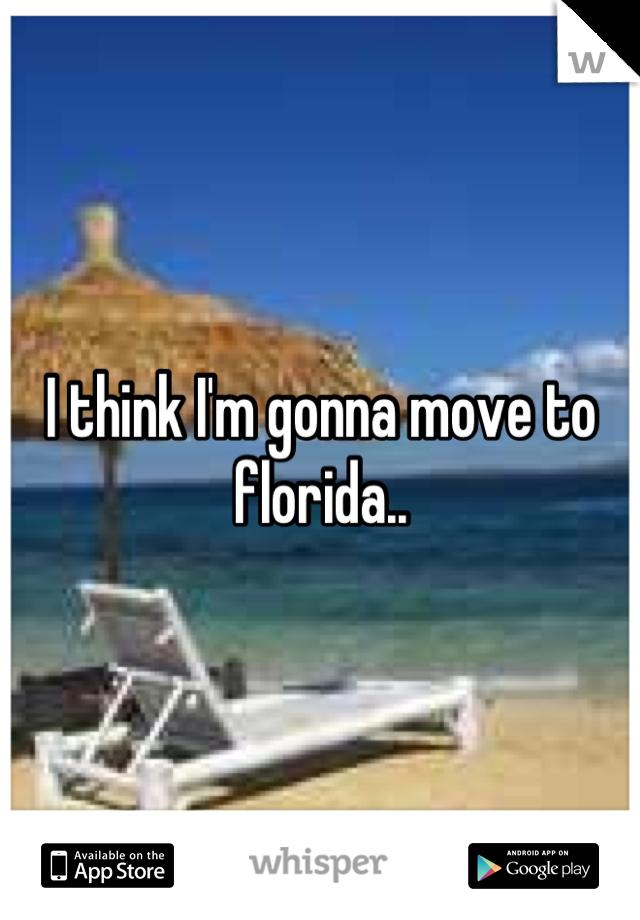 I think I'm gonna move to florida..