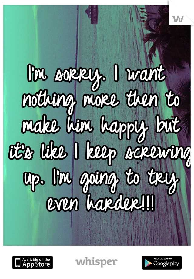 I'm sorry. I want nothing more then to make him happy but it's like I keep screwing up. I'm going to try even harder!!!