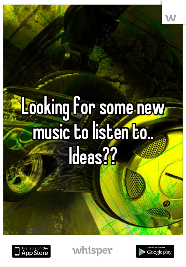 Looking for some new music to listen to.. Ideas??
