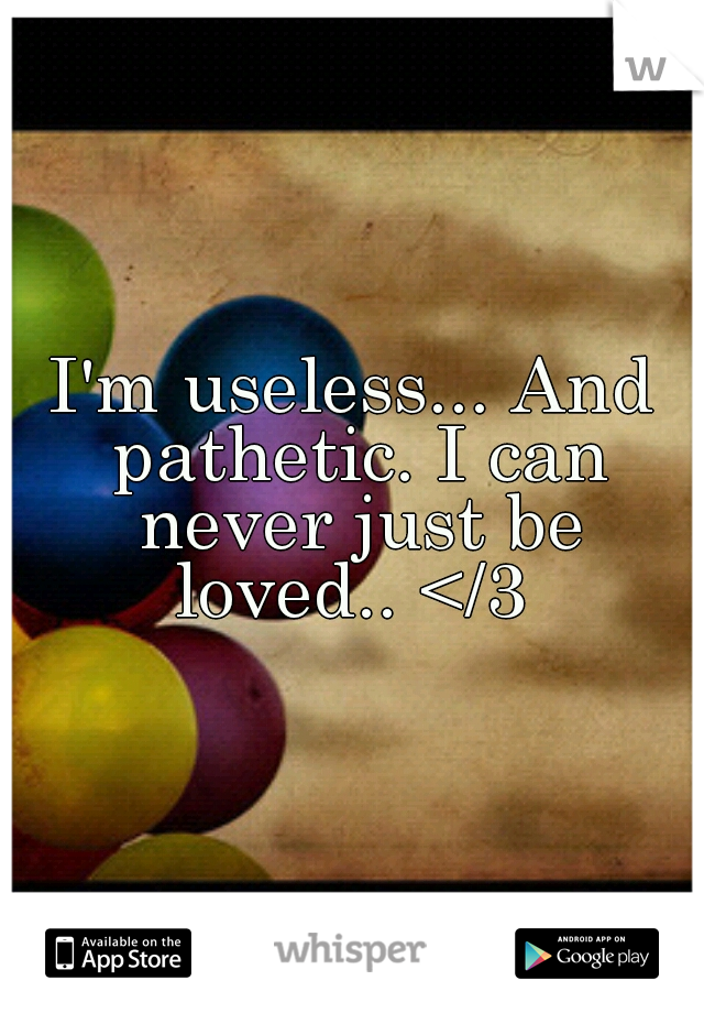 I'm useless... And pathetic. I can never just be loved.. </3