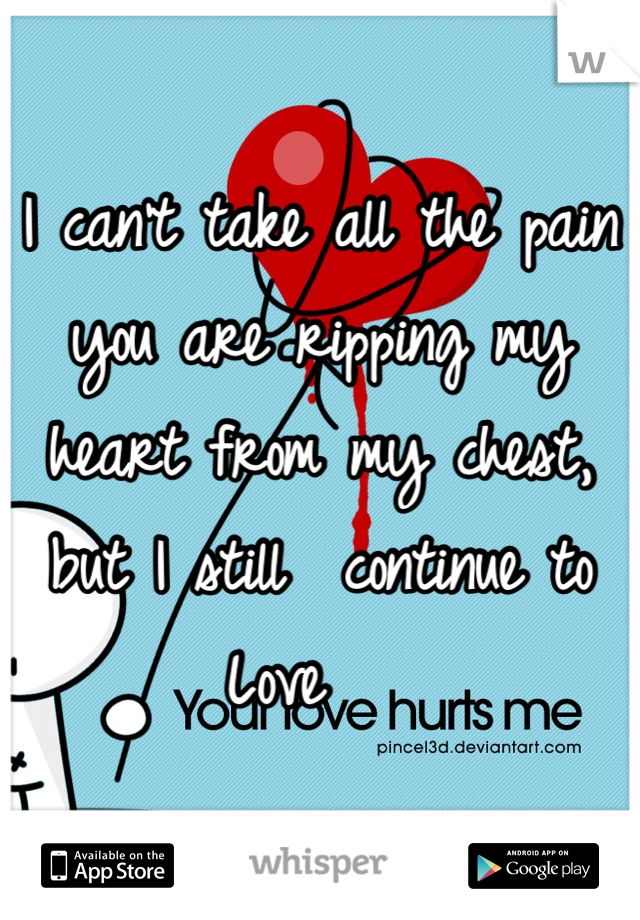 I can't take all the pain you are ripping my heart from my chest, but I still  continue to Love