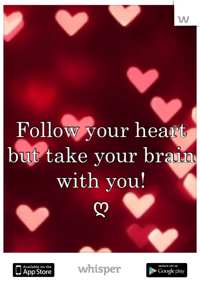 Follow your heart but take your brain with you!  ღ