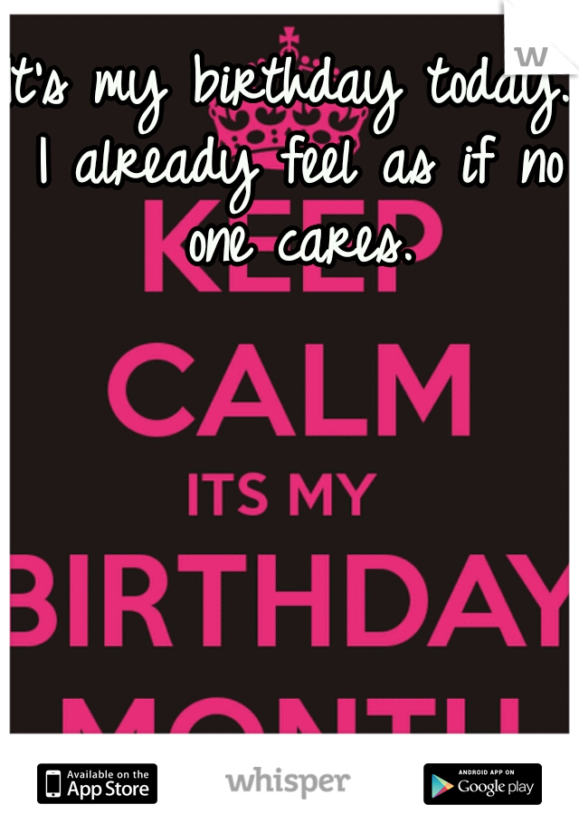 It's my birthday today. I already feel as if no one cares.
