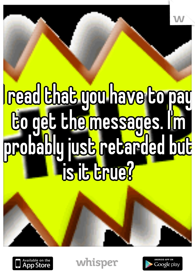 I read that you have to pay to get the messages. I'm probably just retarded but is it true?