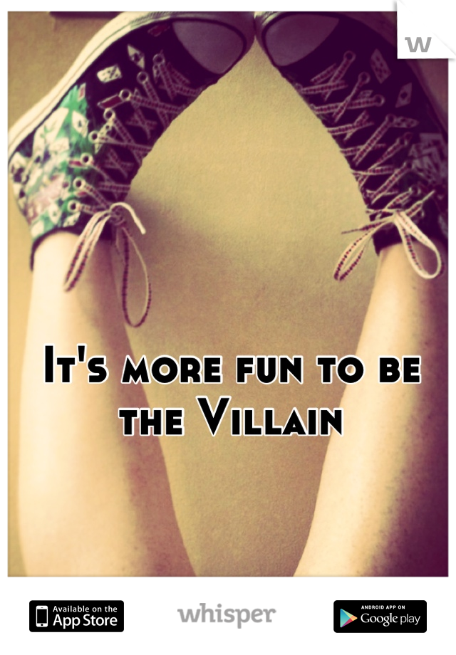 It's more fun to be the Villain