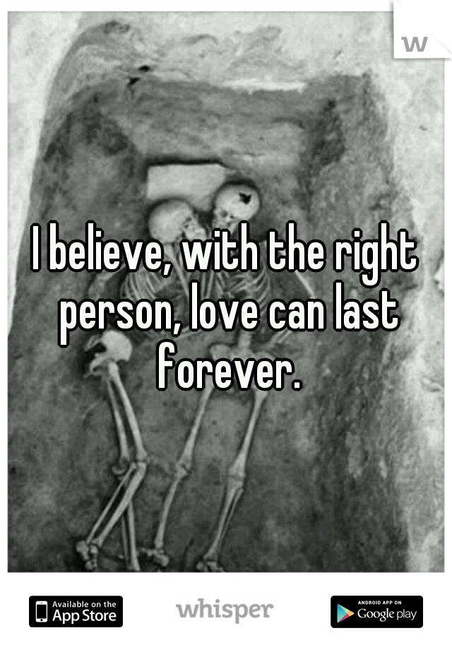 I believe, with the right person, love can last forever.