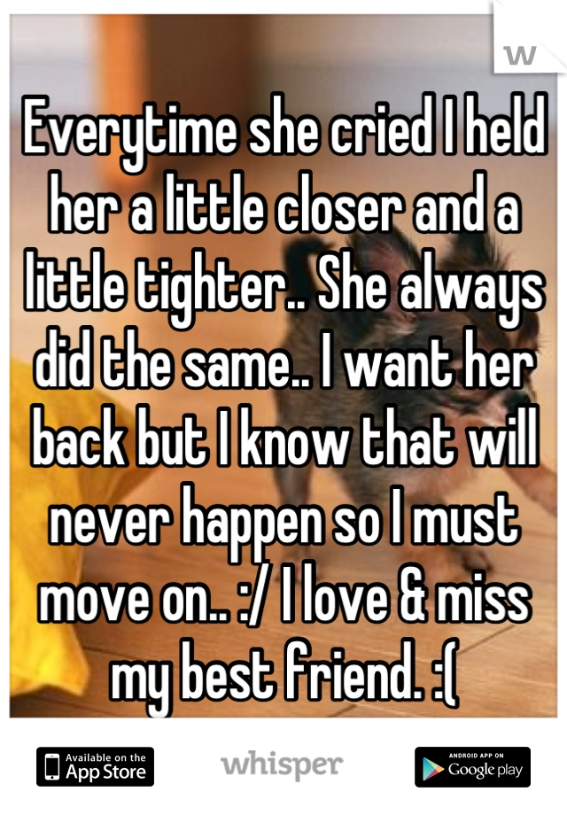 Everytime she cried I held her a little closer and a little tighter.. She always did the same.. I want her back but I know that will never happen so I must move on.. :/ I love & miss my best friend. :(