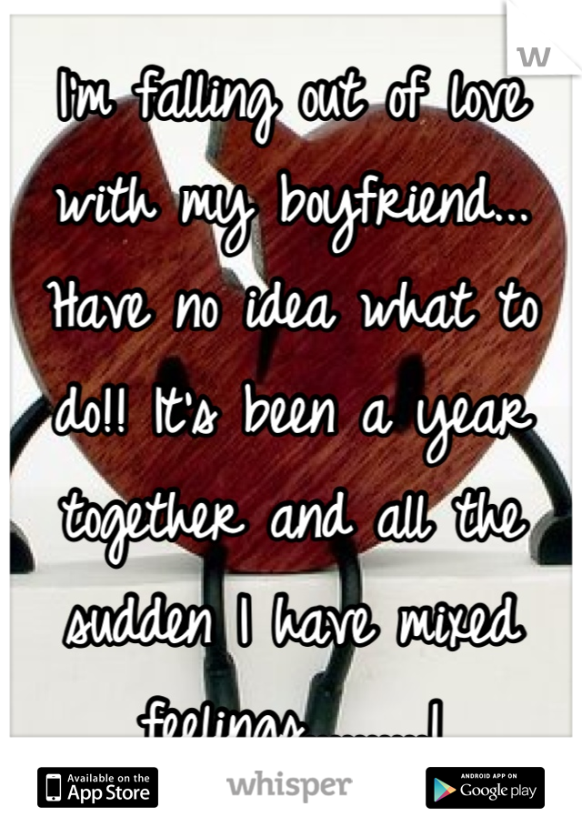 I'm falling out of love with my boyfriend... Have no idea what to do!! It's been a year together and all the sudden I have mixed feelings..........!