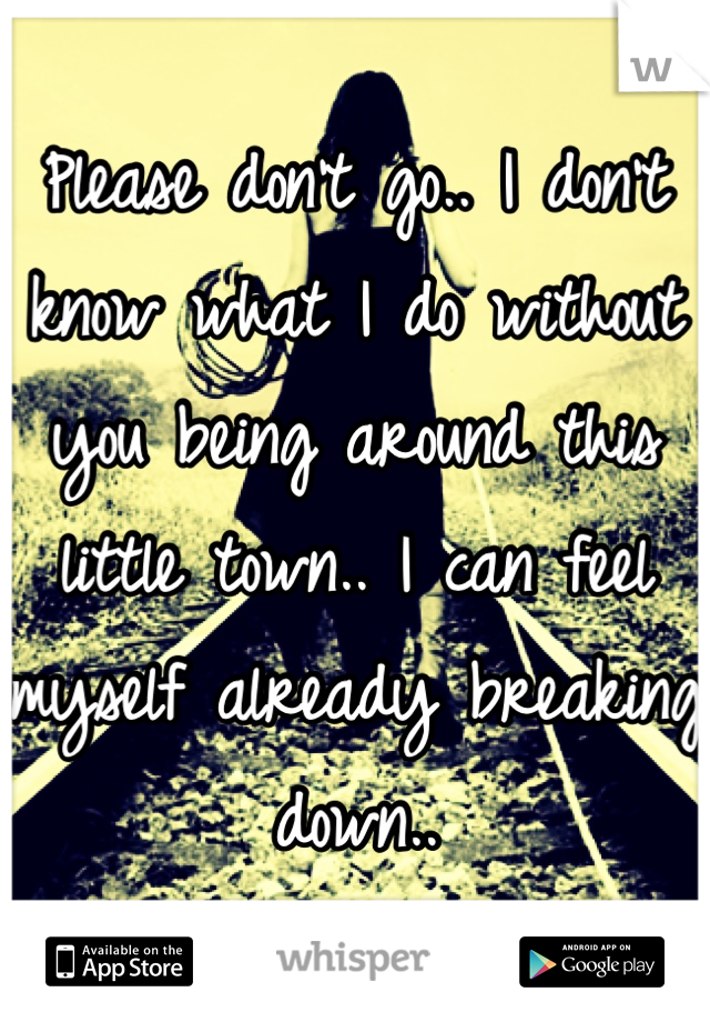 Please don't go.. I don't know what I do without you being around this little town.. I can feel myself already breaking down..